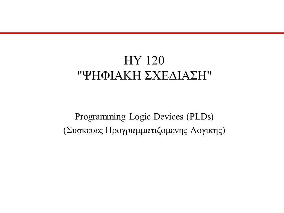 HY 120 ΨΗΦΙΑΚΗ ΣΧΕΔΙΑΣΗ Programming Logic Devices (PLDs) (Συσκευες Προγραμματιζομενης Λογικης)