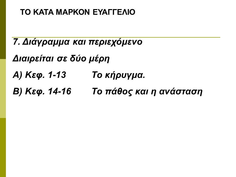 ΤΟ ΚΑΤΑ ΜΑΡΚΟΝ ΕΥΑΓΓΕΛΙΟ 7. Διάγραμμα και περιεχόμενο Διαιρείται σε δύο μέρη Α) Κεφ. 1-13Το κήρυγμα. Β) Κεφ. 14-16Το πάθος και η ανάσταση