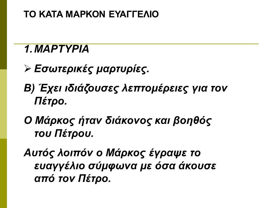 ΤΟ ΚΑΤΑ ΜΑΡΚΟΝ ΕΥΑΓΓΕΛΙΟ 1.ΜΑΡΤΥΡΙΑ  Εσωτερικές μαρτυρίες. Β) Έχει ιδιάζουσες λεπτομέρειες για τον Πέτρο. Ο Μάρκος ήταν διάκονος και βοηθός του Πέτρο