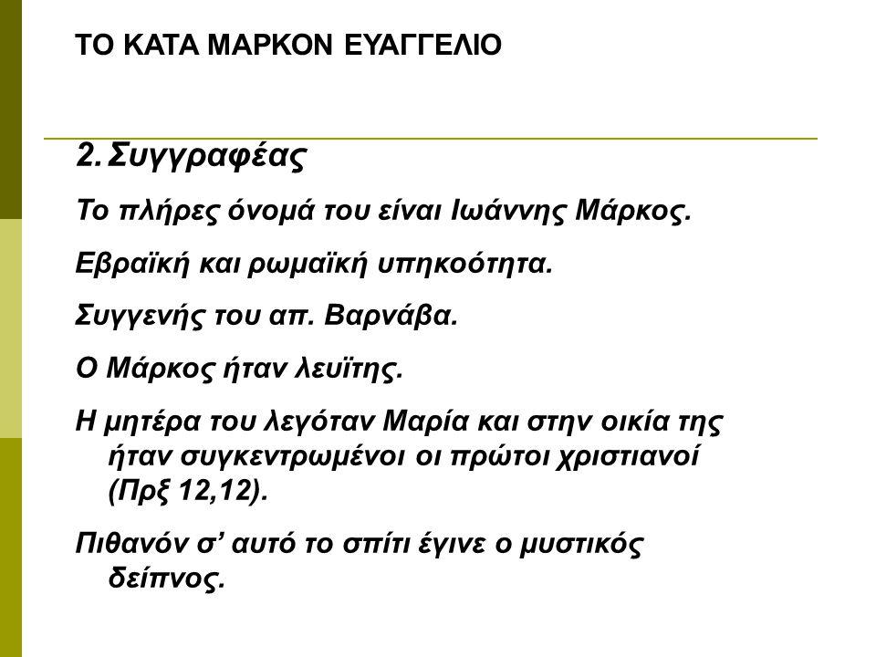 ΤΟ ΚΑΤΑ ΜΑΡΚΟΝ ΕΥΑΓΓΕΛΙΟ 2.Συγγραφέας Το πλήρες όνομά του είναι Ιωάννης Μάρκος. Εβραϊκή και ρωμαϊκή υπηκοότητα. Συγγενής του απ. Βαρνάβα. Ο Μάρκος ήτα