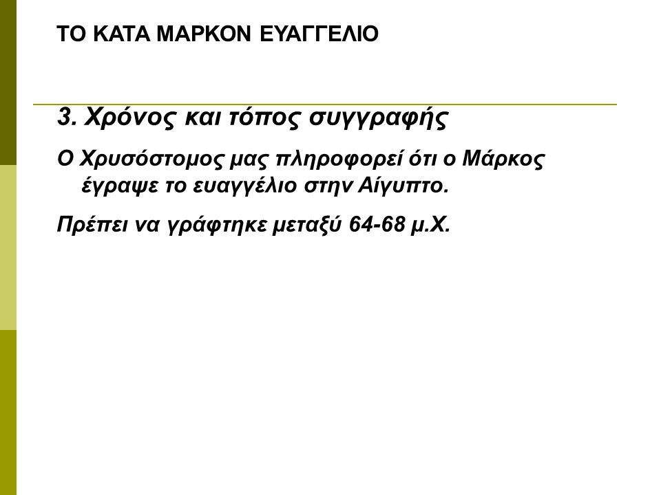 ΤΟ ΚΑΤΑ ΜΑΡΚΟΝ ΕΥΑΓΓΕΛΙΟ 3. Χρόνος και τόπος συγγραφής Ο Χρυσόστομος μας πληροφορεί ότι ο Μάρκος έγραψε το ευαγγέλιο στην Αίγυπτο. Πρέπει να γράφτηκε