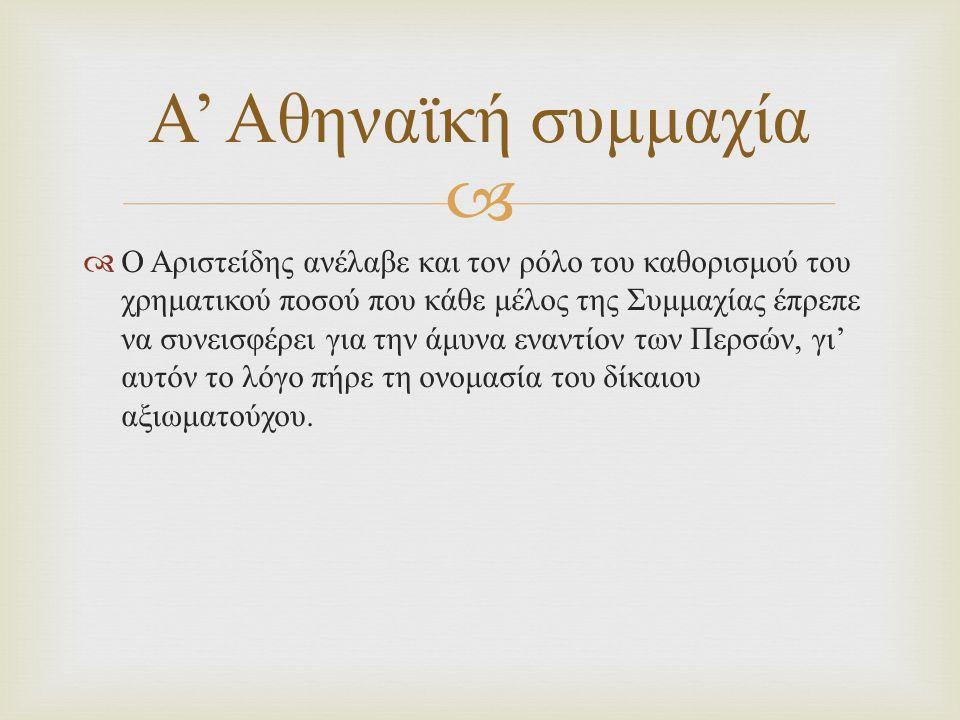   Ο Αριστείδης ανέλαβε και τον ρόλο του καθορισμού του χρηματικού ποσού που κάθε μέλος της Συμμαχίας έπρεπε να συνεισφέρει για την άμυνα εναντίον των Περσών, γι ' αυτόν το λόγο πήρε τη ονομασία του δίκαιου αξιωματούχου.