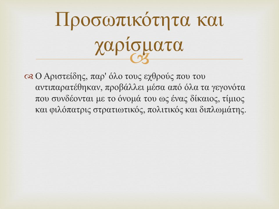   Ο Αριστείδης, παρ όλο τους εχθρούς που του αντιπαρατέθηκαν, προβάλλει μέσα από όλα τα γεγονότα που συνδέονται με το όνομά του ως ένας δίκαιος, τίμιος και φιλόπατρις στρατιωτικός, πολιτικός και διπλωμάτης.