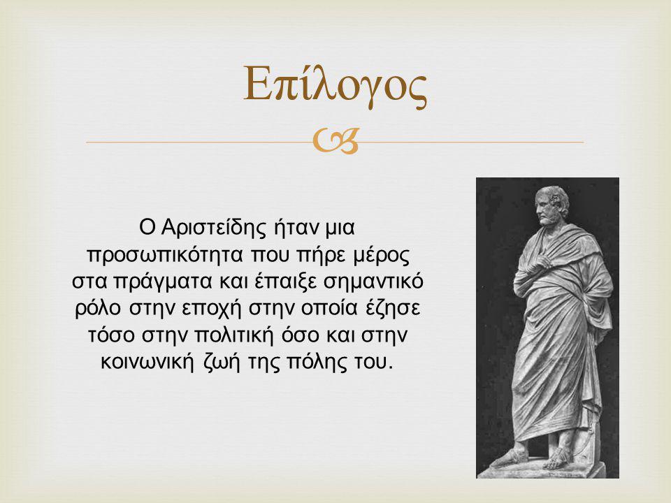  Επίλογος Ο Αριστείδης ήταν μια προσωπικότητα που πήρε μέρος στα πράγματα και έπαιξε σημαντικό ρόλο στην εποχή στην οποία έζησε τόσο στην πολιτική όσ