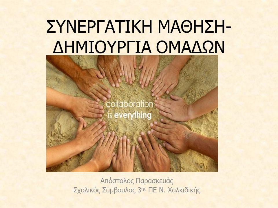 ΣΥΝΕΡΓΑΤΙΚΗ ΜΑΘΗΣΗ- ΔΗΜΙΟΥΡΓΙΑ ΟΜΑΔΩΝ Απόστολος Παρασκευάς Σχολικός Σύμβουλος 3 ης ΠΕ Ν. Χαλκιδικής