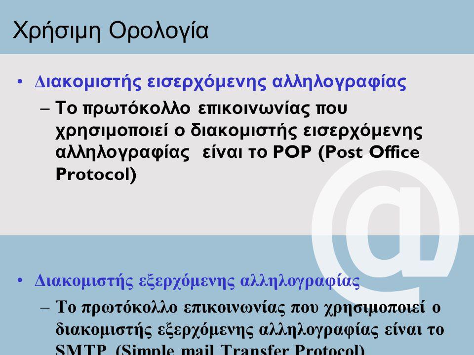 Χρήσιμη Ορολογία Δ ιακομιστής εισερχόμενης αλληλογραφίας – Το π ρωτόκολλο ε π ικοινωνίας π ου χρησιμο π οιεί ο διακομιστής εισερχόμενης αλληλογραφίας είναι το POP (Post Office Protocol) Διακομιστής εξερχόμενης αλληλογραφίας –Το πρωτόκολλο επικοινωνίας που χρησιμοποιεί ο διακομιστής εξερχόμενης αλληλογραφίας είναι το SMTP (Simple mail Transfer Protocol)