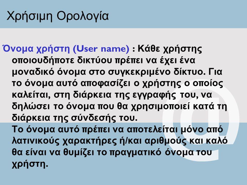 Χρήσιμη Ορολογία Όνομα χρήστη (User name) : Κάθε χρήστης ο π οιουδή π οτε δικτύου π ρέ π ει να έχει ένα μοναδικό όνομα στο συγκεκριμένο δίκτυο. Για το