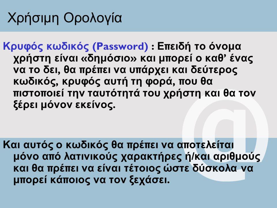 Χρήσιμη Ορολογία Κρυφός κωδικός (Password) : Ε π ειδή το όνομα χρήστη είναι « δημόσιο » και μ π ορεί ο καθ ' ένας να το δει, θα π ρέ π ει να υ π άρχει και δεύτερος κωδικός, κρυφός αυτή τη φορά, π ου θα π ιστο π οιεί την ταυτότητά του χρήστη και θα τον ξέρει μόνον εκείνος.