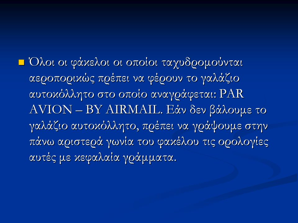 Όλοι οι φάκελοι οι οποίοι ταχυδρομούνται αεροπορικώς πρέπει να φέρουν το γαλάζιο αυτοκόλλητο στο οποίο αναγράφεται: PAR AVION – BY AIRMAIL. Εάν δεν βά
