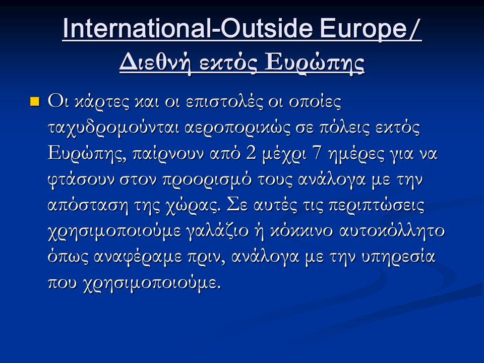 International-Outside Europe / Διεθνή εκτός Ευρώπης Οι κάρτες και οι επιστολές οι οποίες ταχυδρομούνται αεροπορικώς σε πόλεις εκτός Ευρώπης, παίρνουν από 2 μέχρι 7 ημέρες για να φτάσουν στον προορισμό τους ανάλογα με την απόσταση της χώρας.
