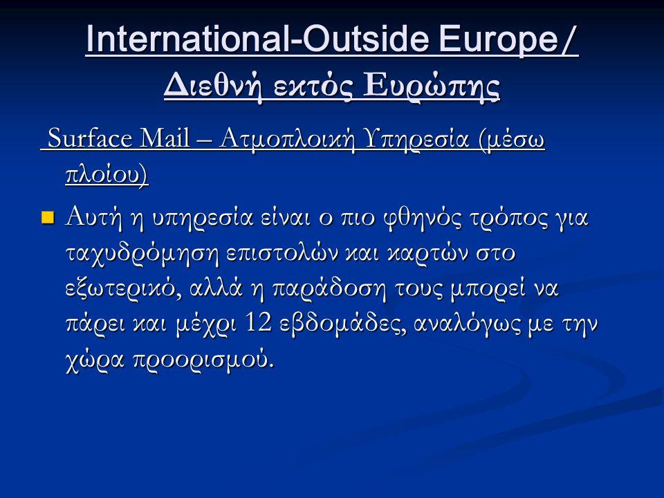 International-Outside Europe / Διεθνή εκτός Ευρώπης Surface Mail – Ατμοπλοική Υπηρεσία (μέσω πλοίου) Surface Mail – Ατμοπλοική Υπηρεσία (μέσω πλοίου) Αυτή η υπηρεσία είναι ο πιο φθηνός τρόπος για ταχυδρόμηση επιστολών και καρτών στο εξωτερικό, αλλά η παράδοση τους μπορεί να πάρει και μέχρι 12 εβδομάδες, αναλόγως με την χώρα προορισμού.
