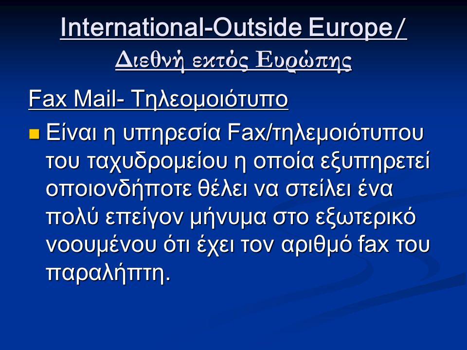 International-Outside Europe / Διεθνή εκτός Ευρώπης Fax Mail- Τηλεομοιότυπο Είναι η υπηρεσία Fax/τηλεμοιότυπου του ταχυδρομείου η οποία εξυπηρετεί οποιονδήποτε θέλει να στείλει ένα πολύ επείγον μήνυμα στο εξωτερικό νοουμένου ότι έχει τον αριθμό fax του παραλήπτη.