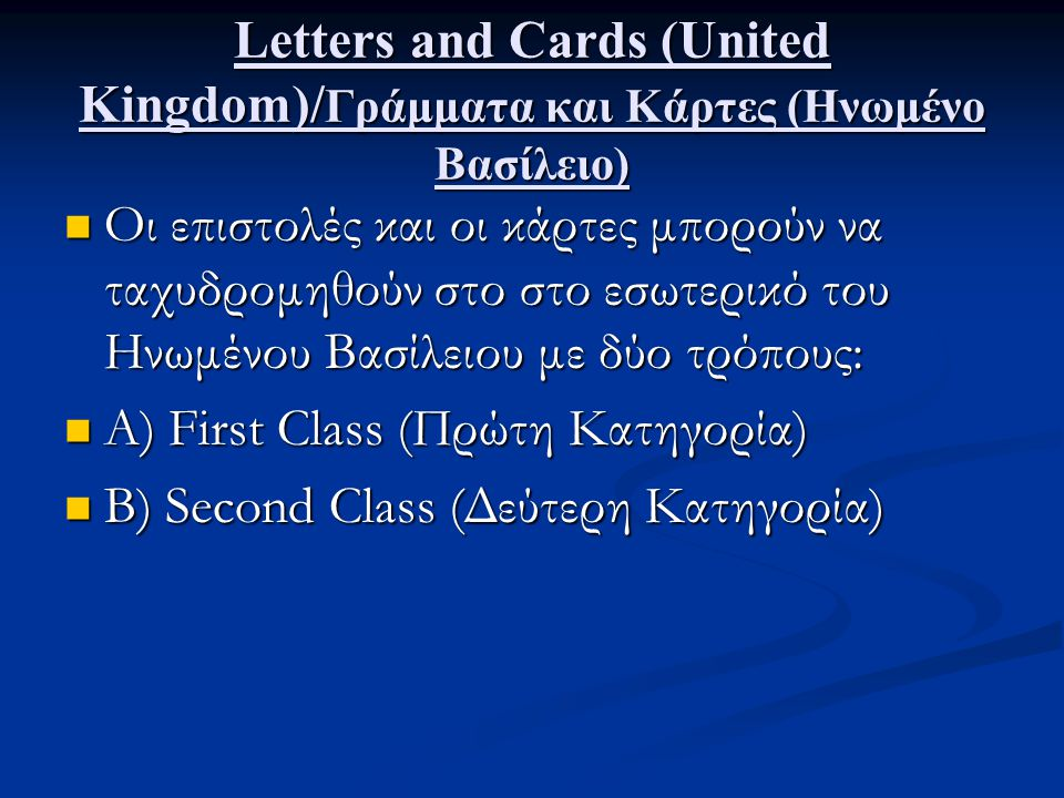 Letters and Cards (United Kingdom)/ Γράμματα και Κάρτες (Ηνωμένο Βασίλειο) Οι επιστολές και οι κάρτες μπορούν να ταχυδρομηθούν στο στο εσωτερικό του Ηνωμένου Βασίλειου με δύο τρόπους: Οι επιστολές και οι κάρτες μπορούν να ταχυδρομηθούν στο στο εσωτερικό του Ηνωμένου Βασίλειου με δύο τρόπους: Α) First Class (Πρώτη Κατηγορία) Α) First Class (Πρώτη Κατηγορία) Β) Second Class (Δεύτερη Κατηγορία) Β) Second Class (Δεύτερη Κατηγορία)
