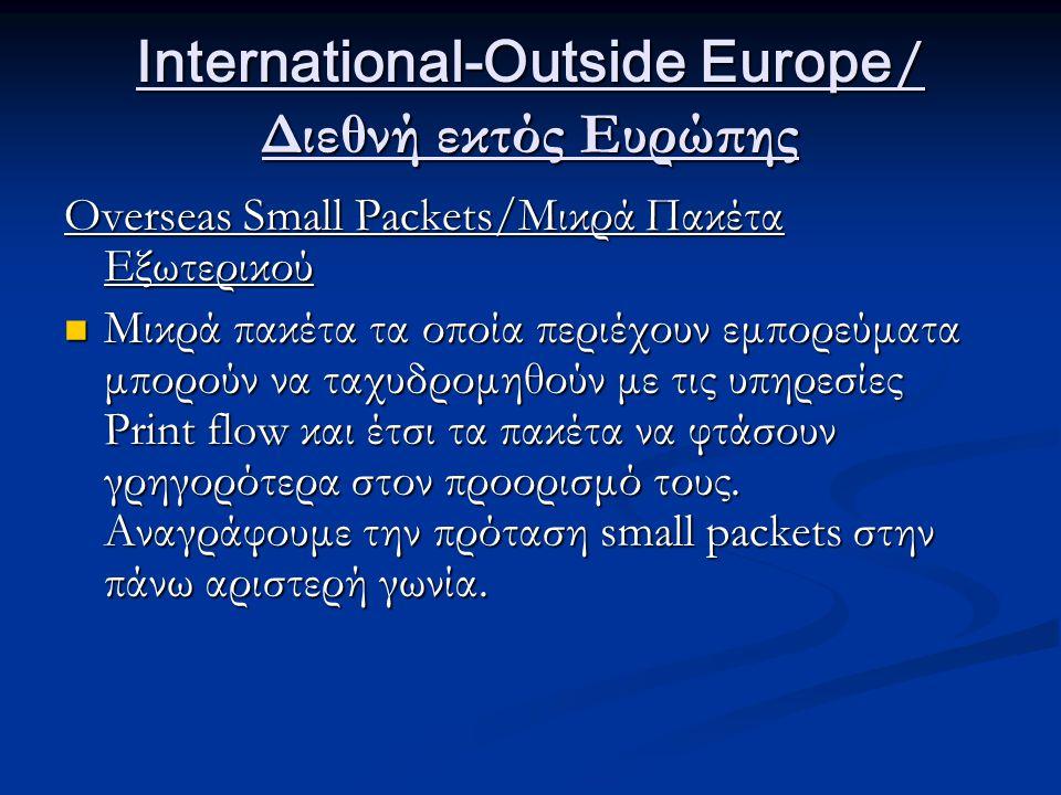 International-Outside Europe / Διεθνή εκτός Ευρώπης Overseas Small Packets/Μικρά Πακέτα Εξωτερικού Μικρά πακέτα τα οποία περιέχουν εμπορεύματα μπορούν να ταχυδρομηθούν με τις υπηρεσίες Print flow και έτσι τα πακέτα να φτάσουν γρηγορότερα στον προορισμό τους.