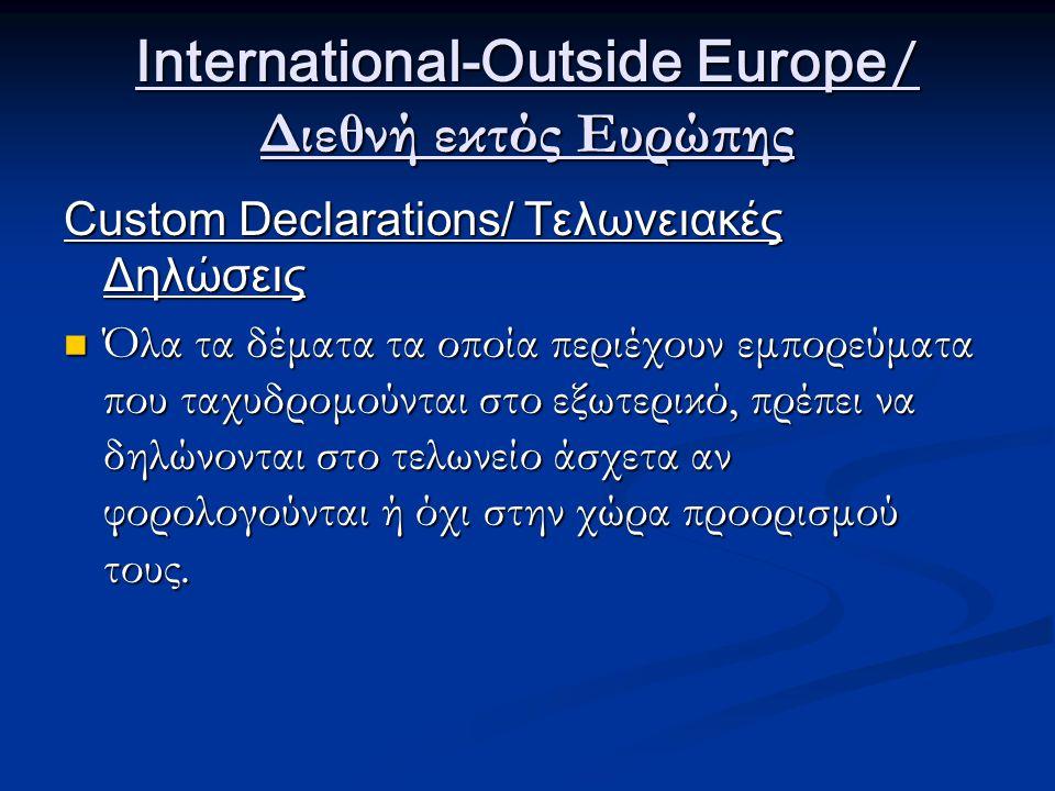 International-Outside Europe / Διεθνή εκτός Ευρώπης Custom Declarations/ Τελωνειακές Δηλώσεις Όλα τα δέματα τα οποία περιέχουν εμπορεύματα που ταχυδρομούνται στο εξωτερικό, πρέπει να δηλώνονται στο τελωνείο άσχετα αν φορολογούνται ή όχι στην χώρα προορισμού τους.