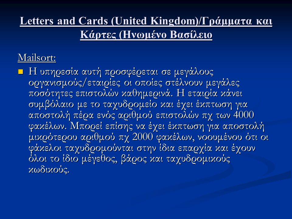 Letters and Cards (United Kingdom)/Γράμματα και Κάρτες (Ηνωμένο Βασίλειο Η υπηρεσία αυτή χωρίζεται σε 3 κατηγορίες: Mailsort 1: Αναφέρεται στην αλληλογραφία First Class η οποία φτάνει στον προορισμό της την επόμενη εργάσιμη μέρα, μετά την παράδοση της στο ταχυδρομείο.
