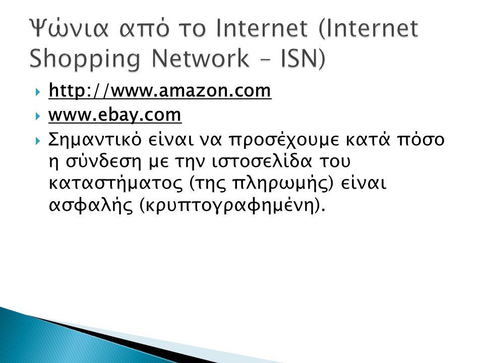  http://www.amazon.com  www.ebay.com  Σημαντικό είναι να προσέχουμε κατά πόσο η σύνδεση με την ιστοσελίδα του καταστήματος (της πληρωμής) είναι ασφαλής (κρυπτογραφημένη).