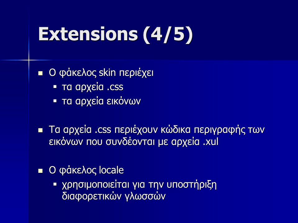 Extensions (4/5) Ο φάκελος skin περιέχει Ο φάκελος skin περιέχει  τα αρχεία.css  τα αρχεία εικόνων Τα αρχεία.css περιέχουν κώδικα περιγραφής των εικόνων που συνδέονται με αρχεία.xul Τα αρχεία.css περιέχουν κώδικα περιγραφής των εικόνων που συνδέονται με αρχεία.xul Ο φάκελος locale Ο φάκελος locale  χρησιμοποιείται για την υποστήριξη διαφορετικών γλωσσών