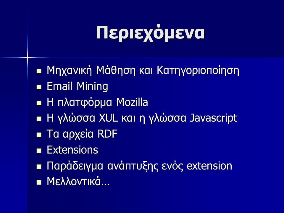 Περιεχόμενα Μηχανική Μάθηση και Κατηγοριοποίηση Μηχανική Μάθηση και Κατηγοριοποίηση Email Mining Email Mining H πλατφόρμα Mozilla H πλατφόρμα Mozilla Η γλώσσα XUL και η γλώσσα Javascript Η γλώσσα XUL και η γλώσσα Javascript Τα αρχεία RDF Τα αρχεία RDF Extensions Extensions Παράδειγμα ανάπτυξης ενός extension Παράδειγμα ανάπτυξης ενός extension Μελλοντικά… Μελλοντικά…