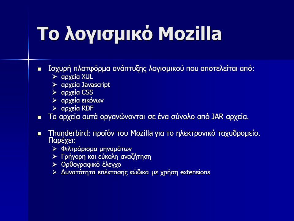 Το λογισμικό Mozilla Ισχυρή πλατφόρμα ανάπτυξης λογισμικού που αποτελείται από: Ισχυρή πλατφόρμα ανάπτυξης λογισμικού που αποτελείται από:  αρχεία XUL  αρχεία Javascript  αρχεία CSS  αρχεία εικόνων  αρχεία RDF Τα αρχεία αυτά οργανώνονται σε ένα σύνολο από JAR αρχεία.