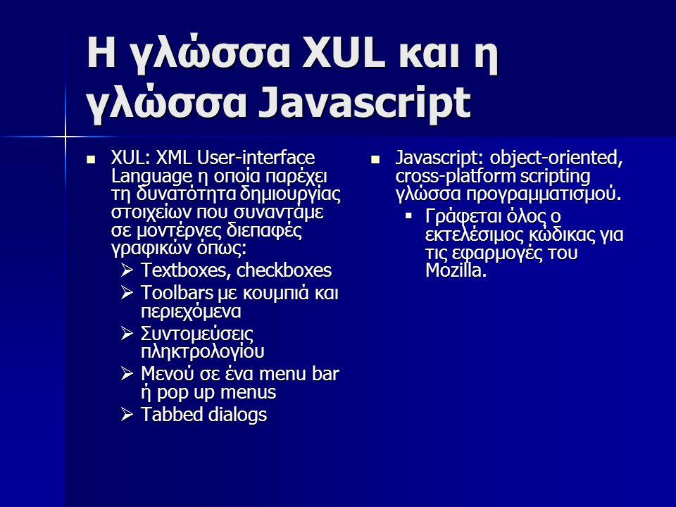 Η γλώσσα XUL και η γλώσσα Javascript XUL: XML User-interface Language η οποία παρέχει τη δυνατότητα δημιουργίας στοιχείων που συναντάμε σε μοντέρνες διεπαφές γραφικών όπως: XUL: XML User-interface Language η οποία παρέχει τη δυνατότητα δημιουργίας στοιχείων που συναντάμε σε μοντέρνες διεπαφές γραφικών όπως:  Textboxes, checkboxes  Toolbars με κουμπιά και περιεχόμενα  Συντομεύσεις πληκτρολογίου  Μενού σε ένα menu bar ή pop up menus  Tabbed dialogs Javascript: object-oriented, cross-platform scripting γλώσσα προγραμματισμού.