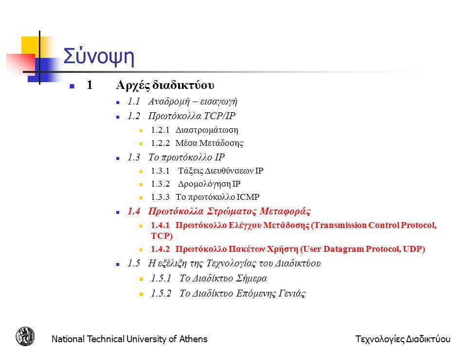 National Technical University of AthensΤεχνολογίες Διαδικτύου Σύνοψη 1Αρχές διαδικτύου 1.1 Αναδρομή – εισαγωγή 1.2 Πρωτόκολλα TCP/IP 1.2.1 Διαστρωμάτωση 1.2.2 Μέσα Μετάδοσης 1.3 Το πρωτόκολλο IP 1.3.1 Τάξεις Διευθύνσεων IP 1.3.2 Δρομολόγηση IP 1.3.3 Το πρωτόκολλο ICMP 1.4 Πρωτόκολλα Στρώματος Μεταφοράς 1.4.1 Πρωτόκολλο Ελέγχου Μετάδοσης (Transmission Control Protocol, TCP) 1.4.2 Πρωτόκολλο Πακέτων Χρήστη (User Datagram Protocol, UDP) 1.5 Η εξέλιξη της Τεχνολογίας του Διαδικτύου 1.5.1 Το Διαδίκτυο Σήμερα 1.5.2 Το Διαδίκτυο Επόμενης Γενιάς