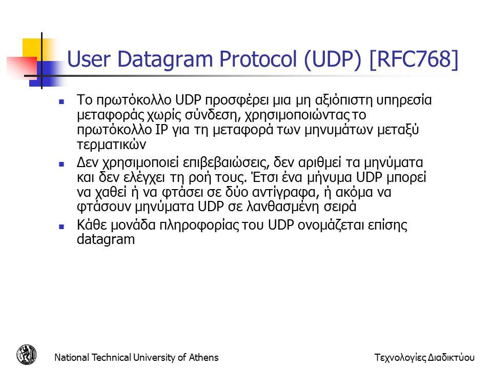 National Technical University of AthensΤεχνολογίες Διαδικτύου User Datagram Protocol (UDP) [RFC768] Το πρωτόκολλο UDP προσφέρει μια μη αξιόπιστη υπηρεσία μεταφοράς χωρίς σύνδεση, χρησιμοποιώντας το πρωτόκολλο IP για τη μεταφορά των μηνυμάτων μεταξύ τερματικών Δεν χρησιμοποιεί επιβεβαιώσεις, δεν αριθμεί τα μηνύματα και δεν ελέγχει τη ροή τους.