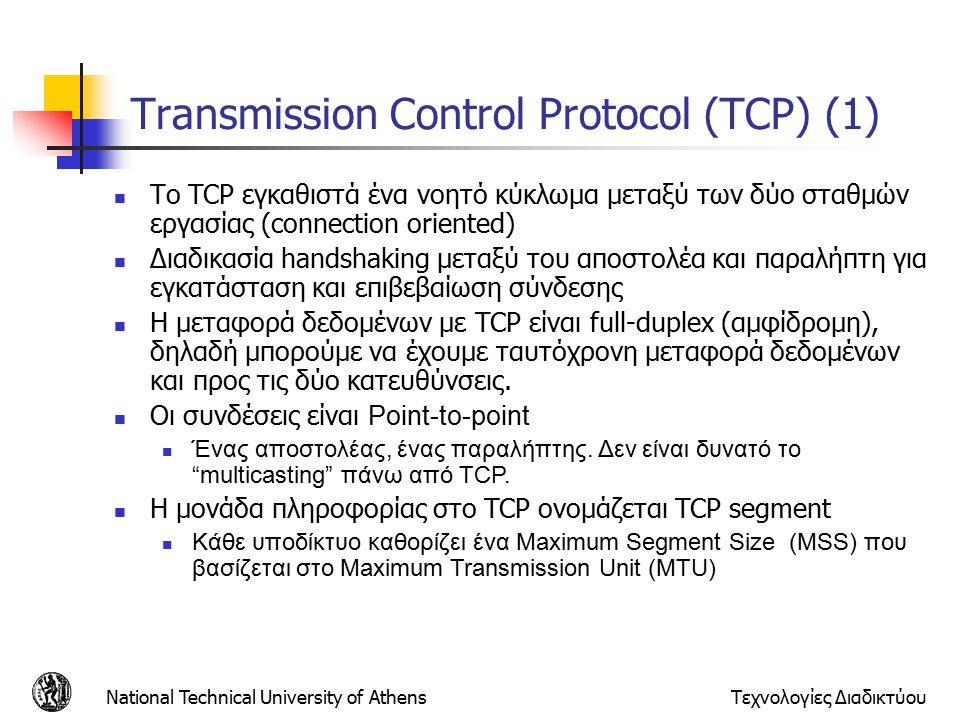 National Technical University of AthensΤεχνολογίες Διαδικτύου Transmission Control Protocol (TCP) (1) Το TCP εγκαθιστά ένα νοητό κύκλωμα μεταξύ των δύο σταθμών εργασίας (connection oriented) Διαδικασία handshaking μεταξύ του αποστολέα και παραλήπτη για εγκατάσταση και επιβεβαίωση σύνδεσης Η μεταφορά δεδομένων με TCP είναι full-duplex (αμφίδρομη), δηλαδή μπορούμε να έχουμε ταυτόχρονη μεταφορά δεδομένων και προς τις δύο κατευθύνσεις.