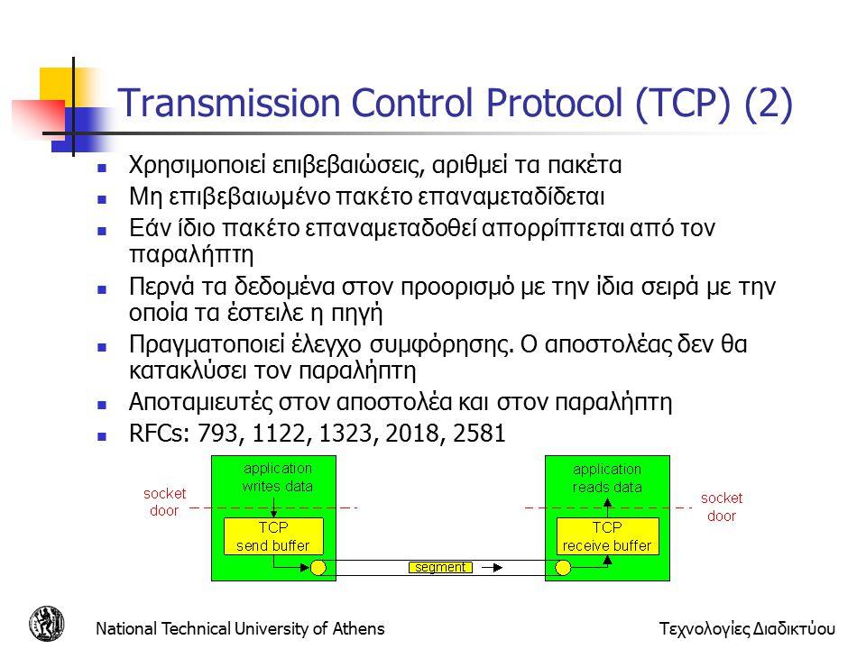 National Technical University of AthensΤεχνολογίες Διαδικτύου Transmission Control Protocol (TCP) (2) Χρησιμοποιεί επιβεβαιώσεις, αριθμεί τα πακέτα Μη επιβεβαιωμένο πακέτο επαναμεταδίδεται Εάν ίδιο πακέτο επαναμεταδοθεί απορρίπτεται από τον παραλήπτη Περνά τα δεδομένα στον προορισμό με την ίδια σειρά με την οποία τα έστειλε η πηγή Πραγματοποιεί έλεγχο συμφόρησης.