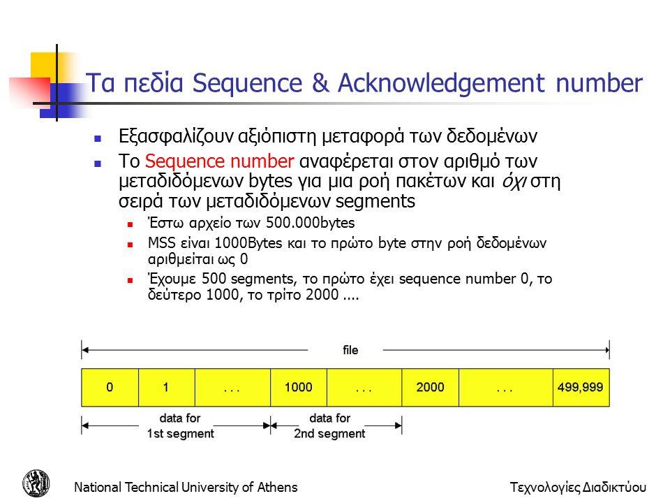 National Technical University of AthensΤεχνολογίες Διαδικτύου Τα πεδία Sequence & Acknowledgement number Εξασφαλίζουν αξιόπιστη μεταφορά των δεδομένων Το Sequence number αναφέρεται στον αριθμό των μεταδιδόμενων bytes για μια ροή πακέτων και όχι στη σειρά των μεταδιδόμενων segments Έστω αρχείο των 500.000bytes MSS είναι 1000Bytes και το πρώτο byte στην ροή δεδομένων αριθμείται ως 0 Έχουμε 500 segments, το πρώτο έχει sequence number 0, το δεύτερο 1000, το τρίτο 2000....
