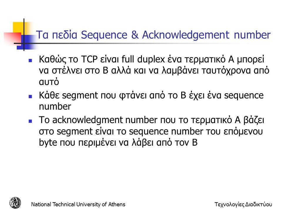 National Technical University of AthensΤεχνολογίες Διαδικτύου Τα πεδία Sequence & Acknowledgement number Καθώς το TCP είναι full duplex ένα τερματικό Α μπορεί να στέλνει στο Β αλλά και να λαμβάνει ταυτόχρονα από αυτό Κάθε segment που φτάνει από το Β έχει ένα sequence number To acknowledgment number που το τερματικό A βάζει στο segment είναι το sequence number του επόμενου byte που περιμένει να λάβει από τον B