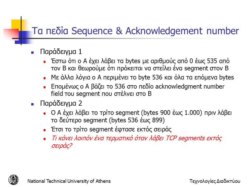 National Technical University of AthensΤεχνολογίες Διαδικτύου Τα πεδία Sequence & Acknowledgement number Παράδειγμα 1 Έστω ότι ο A έχει λάβει τα bytes