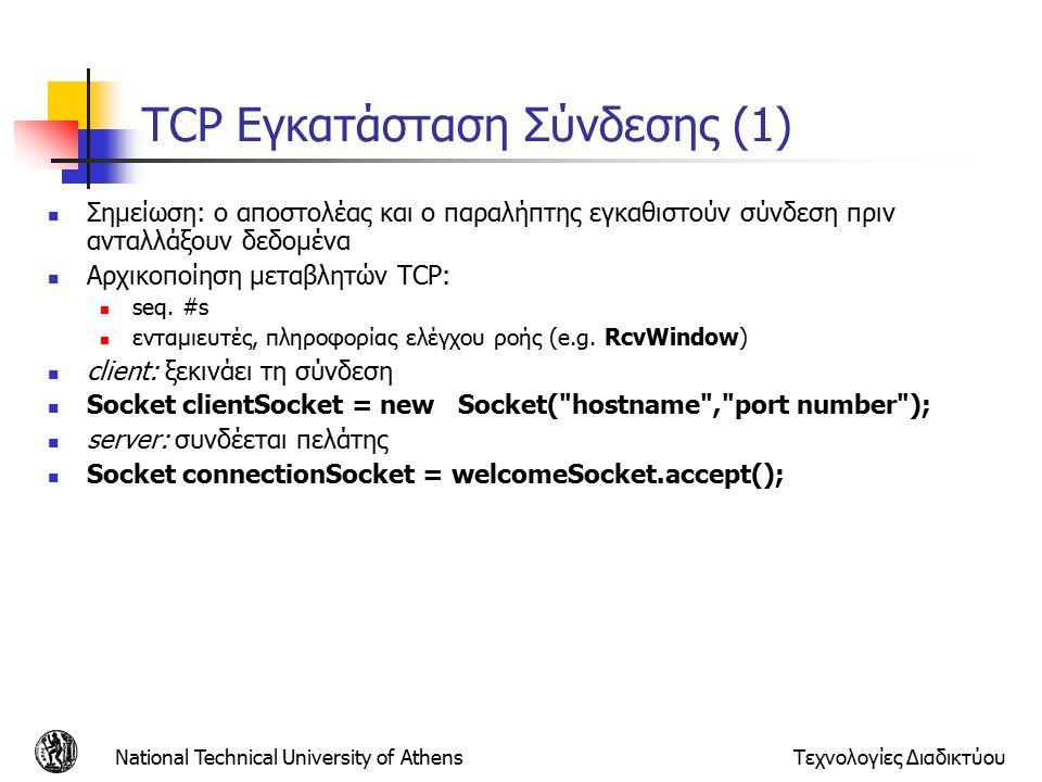 National Technical University of AthensΤεχνολογίες Διαδικτύου TCP Εγκατάσταση Σύνδεσης (1) Σημείωση: ο αποστολέας και ο παραλήπτης εγκαθιστούν σύνδεση πριν ανταλλάξουν δεδομένα Αρχικοποίηση μεταβλητών TCP: seq.