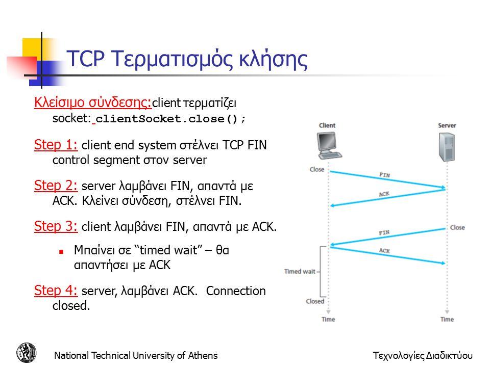 National Technical University of AthensΤεχνολογίες Διαδικτύου TCP Τερματισμός κλήσης Κλείσιμο σύνδεσης: client τερματίζει socket: clientSocket.close(); Step 1: client end system στέλνει TCP FIN control segment στον server Step 2: server λαμβάνει FIN, απαντά με ACK.