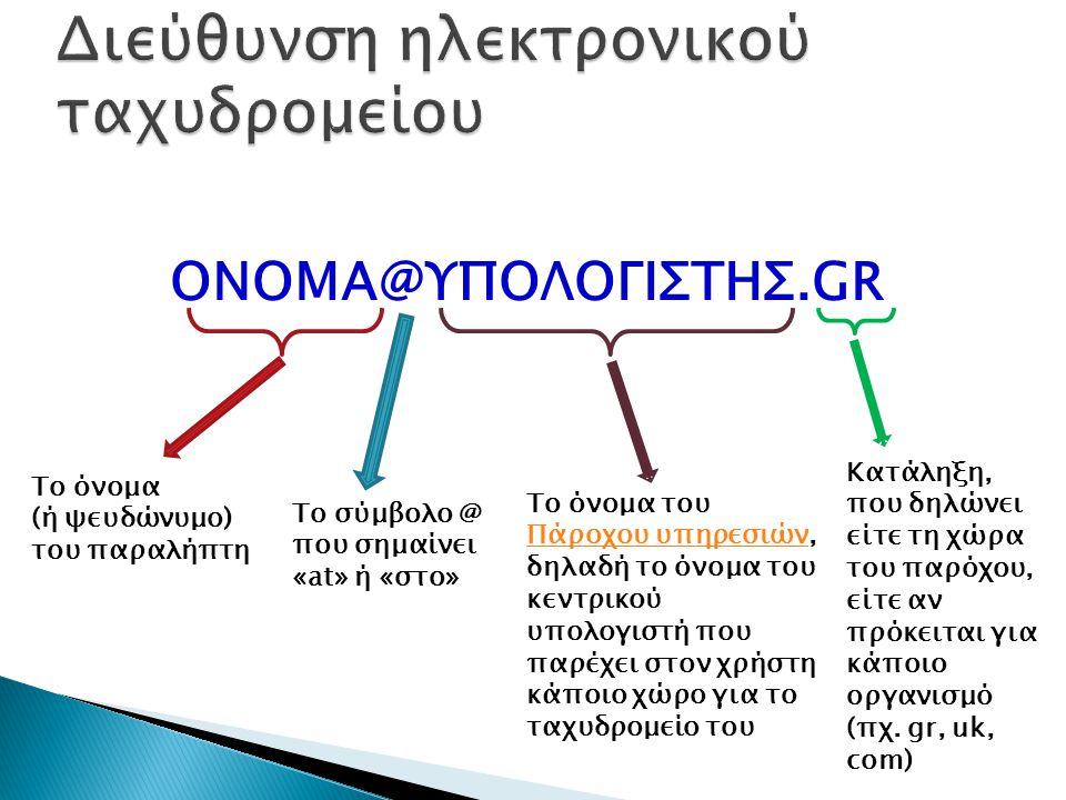 ONOMA@ΥΠΟΛΟΓΙΣΤΗΣ.GR Το όνομα (ή ψευδώνυμο) του παραλήπτη Το σύμβολο @ που σημαίνει «at» ή «στο» Το όνομα του Πάροχου υπηρεσιών, δηλαδή το όνομα του κεντρικού υπολογιστή που παρέχει στον χρήστη κάποιο χώρο για το ταχυδρομείο του Πάροχου υπηρεσιών Κατάληξη, που δηλώνει είτε τη χώρα του παρόχου, είτε αν πρόκειται για κάποιο οργανισμό (πχ.