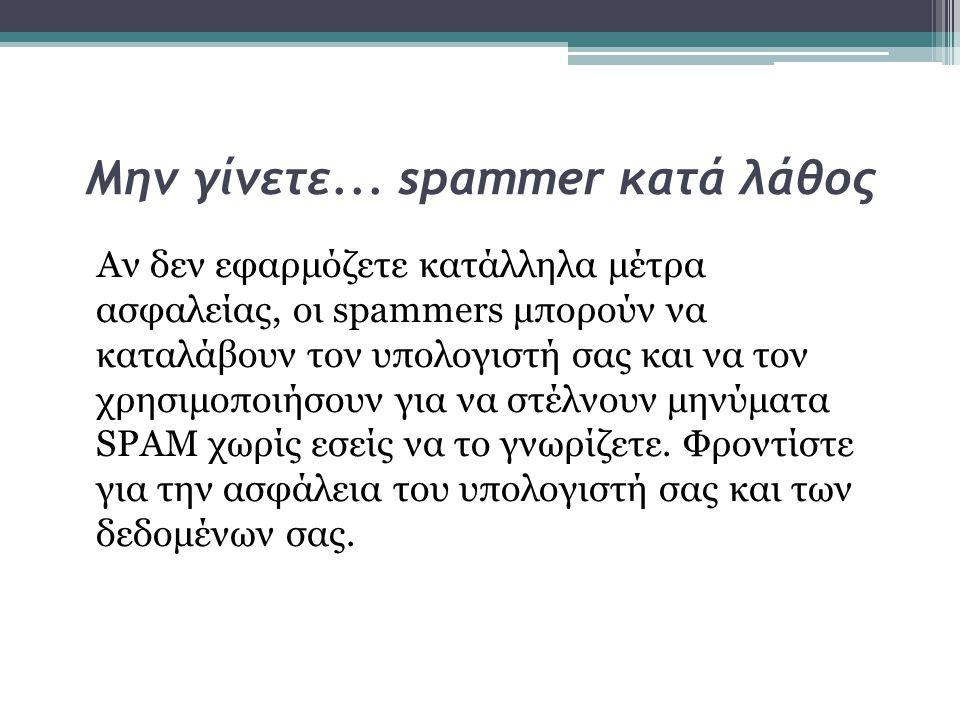 Μην γίνετε... spammer κατά λάθος Αν δεν εφαρμόζετε κατάλληλα μέτρα ασφαλείας, οι spammers μπορούν να καταλάβουν τον υπολογιστή σας και να τον χρησιμοπ
