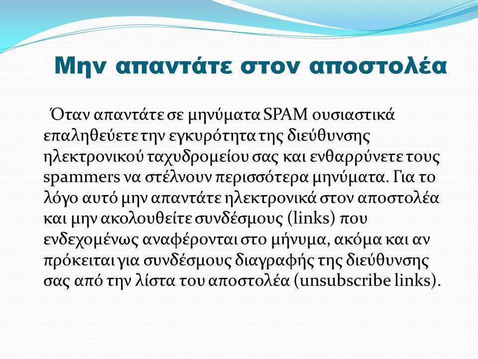 Μην απαντάτε στον αποστολέα Όταν απαντάτε σε μηνύματα SPAM ουσιαστικά επαληθεύετε την εγκυρότητα της διεύθυνσης ηλεκτρονικού ταχυδρομείου σας και ενθαρρύνετε τους spammers να στέλνουν περισσότερα μηνύματα.