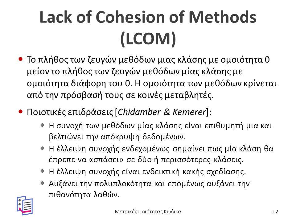 Lack of Cohesion of Methods (LCOM) Το πλήθος των ζευγών μεθόδων μιας κλάσης με ομοιότητα 0 μείον το πλήθος των ζευγών μεθόδων μίας κλάσης με ομοιότητα διάφορη του 0.