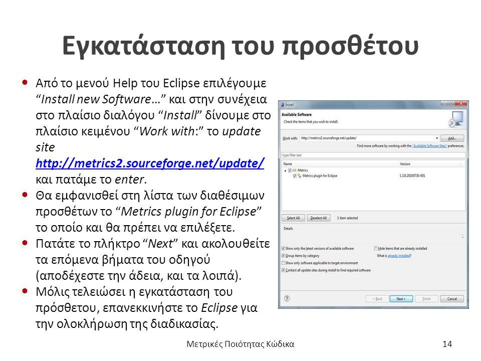 Εγκατάσταση του προσθέτου Από το μενού Help του Eclipse επιλέγουμε Install new Software… και στην συνέχεια στο πλαίσιο διαλόγου Install δίνουμε στο πλαίσιο κειμένου Work with: το update site http://metrics2.sourceforge.net/update/ και πατάμε το enter.