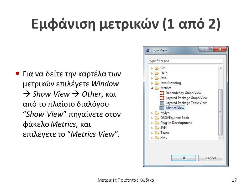 Εμφάνιση μετρικών (1 από 2) Για να δείτε την καρτέλα των μετρικών επιλέγετε Window  Show View  Other, και από το πλαίσιο διαλόγου Show View πηγαίνετε στον φάκελο Metrics, και επιλέγετε το Metrics View .