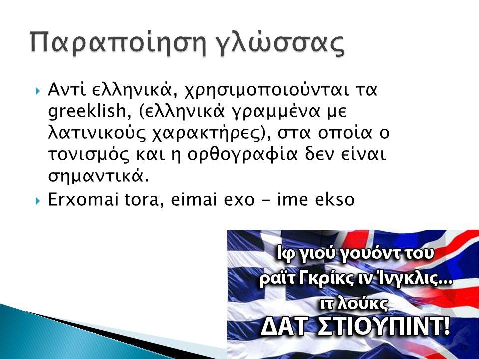  Αντί ελληνικά, χρησιμοποιούνται τα greeklish, (ελληνικά γραμμένα με λατινικούς χαρακτήρες), στα οποία ο τονισμός και η ορθογραφία δεν είναι σημαντικά.