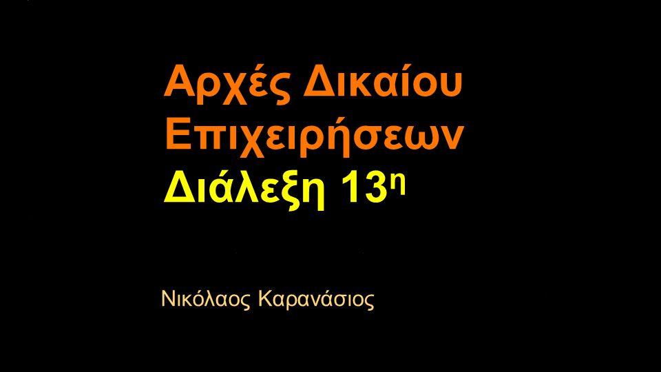 Αρχές Δικαίου Επιχειρήσεων Διάλεξη 13 η Νικόλαος Καρανάσιος