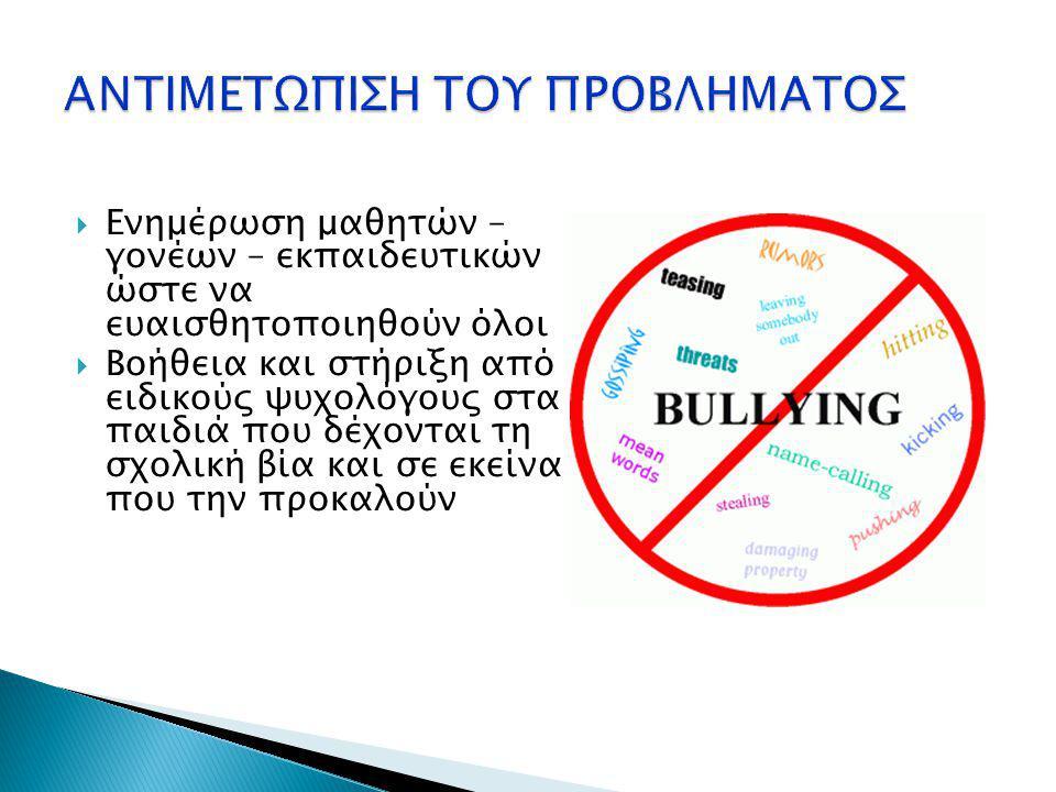  Ενημέρωση μαθητών – γονέων – εκπαιδευτικών ώστε να ευαισθητοποιηθούν όλοι  Βοήθεια και στήριξη από ειδικούς ψυχολόγους στα παιδιά που δέχονται τη σχολική βία και σε εκείνα που την προκαλούν