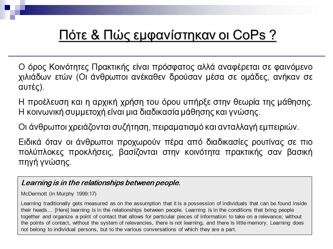 Πότε & Πώς εμφανίστηκαν οι CoPs ? Learning is in the relationships between people. McDermott (in Murphy 1999:17) Learning traditionally gets measured