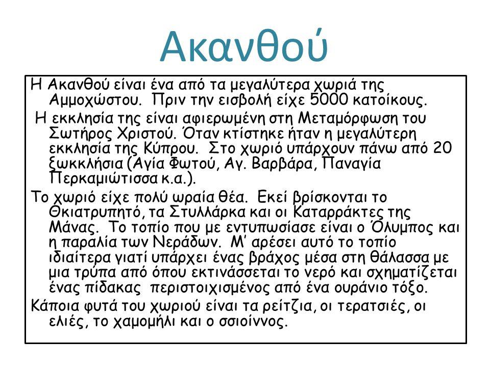 Ακανθού Η Ακανθού είναι ένα από τα μεγαλύτερα χωριά της Αμμοχώστου. Πριν την εισβολή είχε 5000 κατοίκους. Η εκκλησία της είναι αφιερωμένη στη Μεταμόρφ