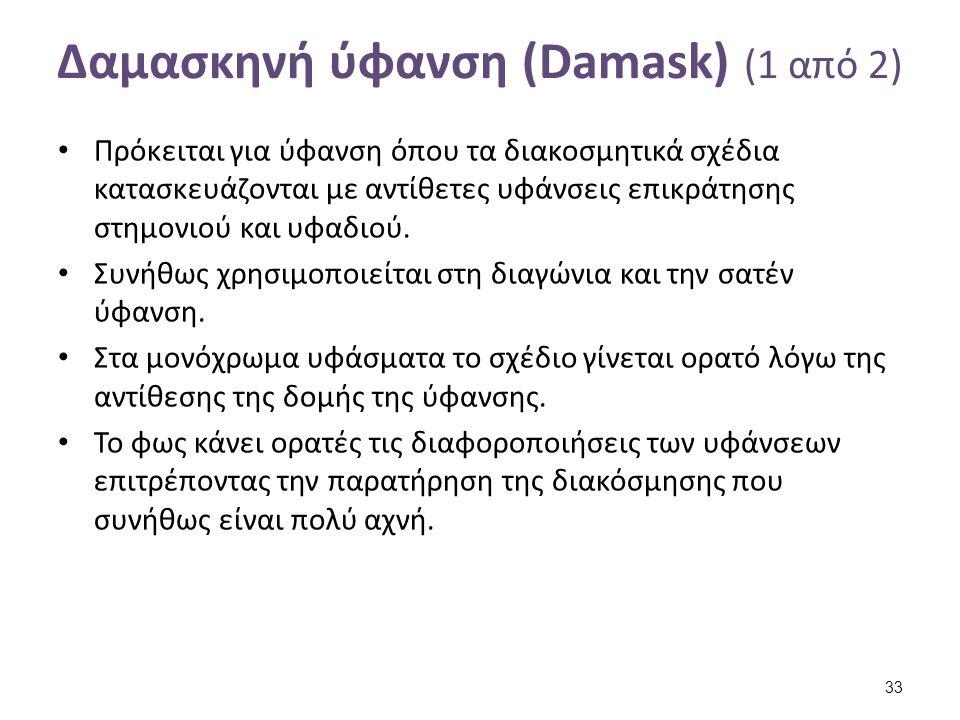 Δαμασκηνή ύφανση (Damask) (1 από 2) Πρόκειται για ύφανση όπου τα διακοσμητικά σχέδια κατασκευάζονται με αντίθετες υφάνσεις επικράτησης στημονιού και υ