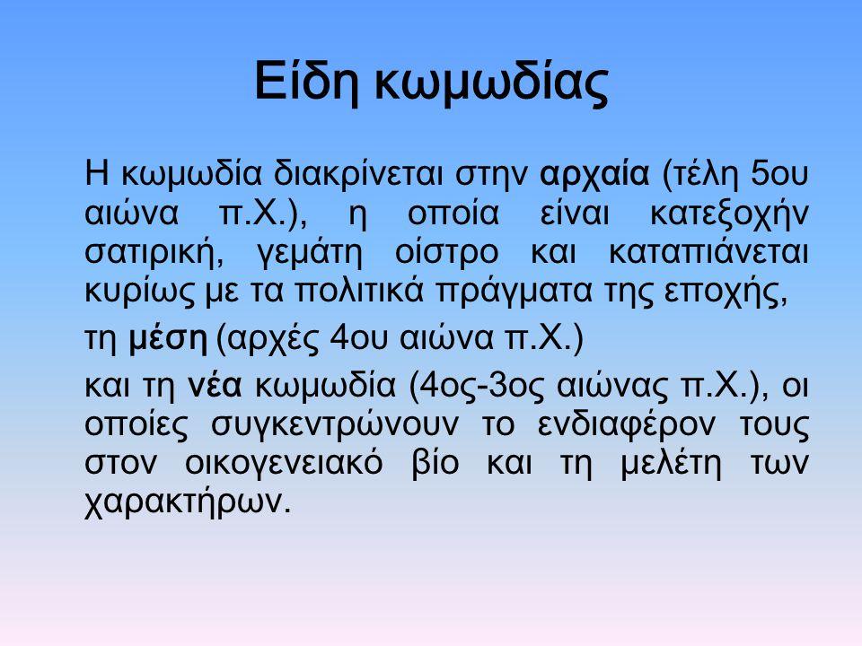Είδη κωμωδίας Η κωμωδία διακρίνεται στην αρχαία (τέλη 5ου αιώνα π.Χ.), η οποία είναι κατεξοχήν σατιρική, γεμάτη οίστρο και καταπιάνεται κυρίως με τα πολιτικά πράγματα της εποχής, τη μέση (αρχές 4ου αιώνα π.Χ.) και τη νέα κωμωδία (4ος-3ος αιώνας π.Χ.), οι οποίες συγκεντρώνουν το ενδιαφέρον τους στον οικογενειακό βίο και τη μελέτη των χαρακτήρων.