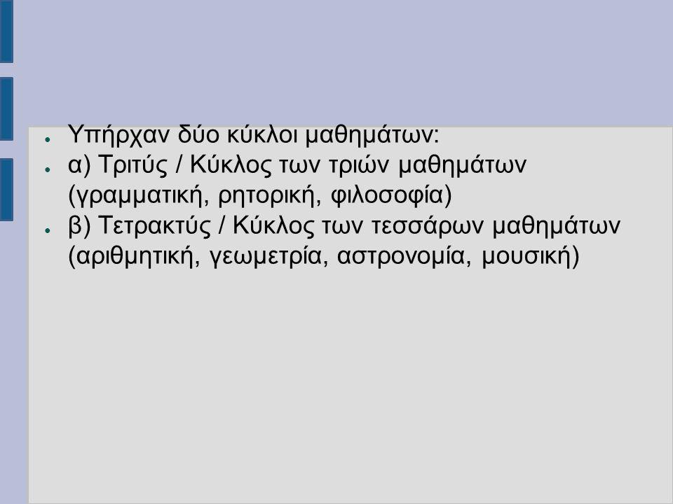 ● Υπήρχαν δύο κύκλοι μαθημάτων: ● α) Τριτύς / Κύκλος των τριών μαθημάτων (γραμματική, ρητορική, φιλοσοφία) ● β) Τετρακτύς / Κύκλος των τεσσάρων μαθημάτων (αριθμητική, γεωμετρία, αστρονομία, μουσική)