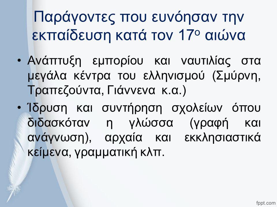 Παράγοντες που ευνόησαν την εκπαίδευση κατά τον 17 ο αιώνα Ανάπτυξη εμπορίου και ναυτιλίας στα μεγάλα κέντρα του ελληνισμού (Σμύρνη, Τραπεζούντα, Γιάννενα κ.α.) Ίδρυση και συντήρηση σχολείων όπου διδασκόταν η γλώσσα (γραφή και ανάγνωση), αρχαία και εκκλησιαστικά κείμενα, γραμματική κλπ.