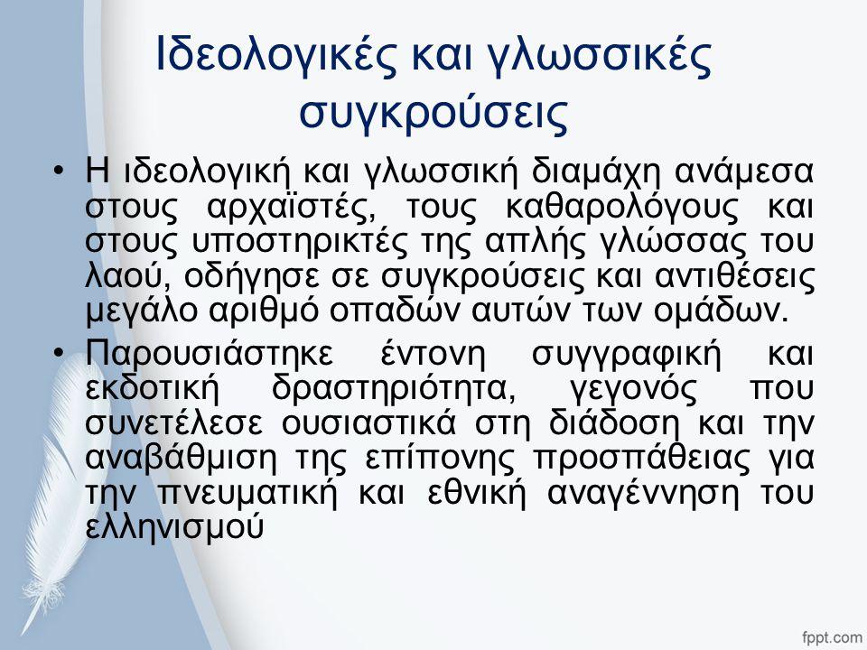 Ιδεολογικές και γλωσσικές συγκρούσεις Η ιδεολογική και γλωσσική διαμάχη ανάμεσα στους αρχαϊστές, τους καθαρολόγους και στους υποστηρικτές της απλής γλώσσας του λαού, οδήγησε σε συγκρούσεις και αντιθέσεις μεγάλο αριθμό οπαδών αυτών των ομάδων.